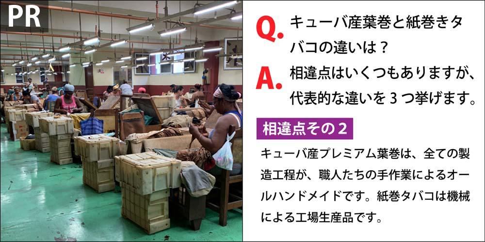 [PR]Q.キューバ産葉巻と紙巻きタバコの違いは? A.相違点はいくつもありますが、代表的な違いを3つ挙げます。 相違点その2、キューバ産プレミアム葉巻は、全ての製造工程が、職人たちの手作業によるオールハンドメイドです。紙巻タバコは機械による工場生産品です。