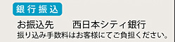 銀行振込 お振込先 西日本シティ銀行 振り込み手数料はお客様にてご負担下さい。